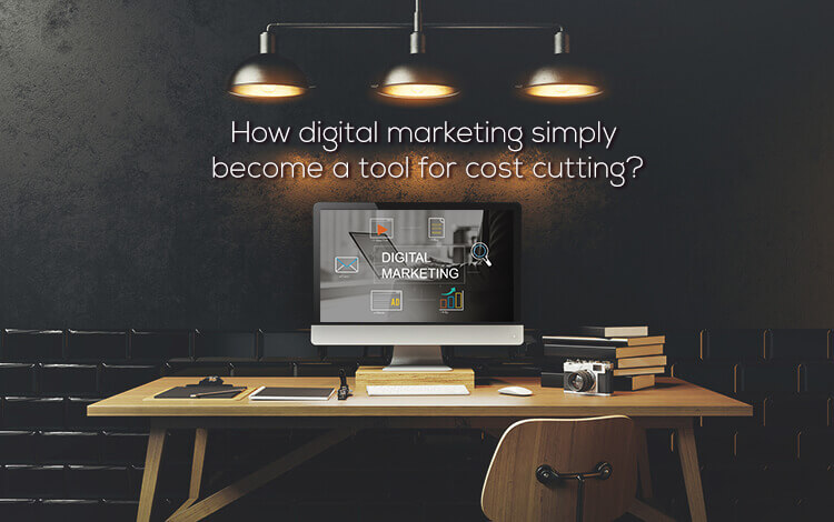 How digital marketing simply become a tool for cost cutting